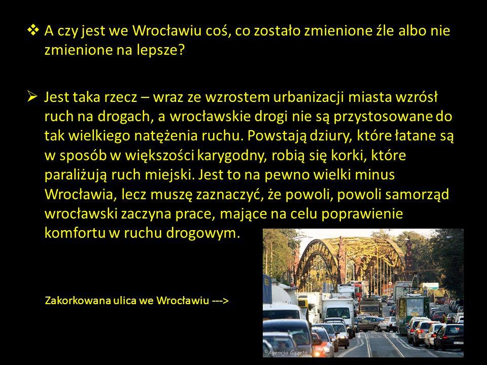A czy jest we Wrocławiu coś, co zostało zmienione źle albo nie zmienione na lepsze? Jest taka rzecz – wraz ze wzrostem urbanizacji miasta wzrósł ruch