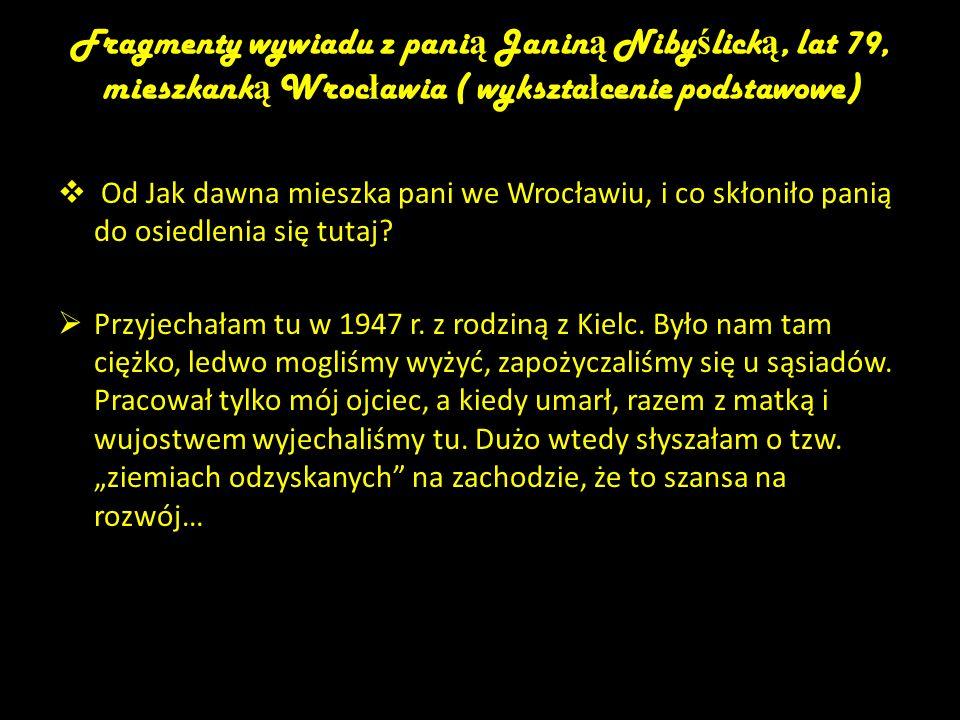 Fragmenty wywiadu z pani ą Janin ą Niby ś lick ą, lat 79, mieszkank ą Wroc ł awia ( wykszta ł cenie podstawowe) Od Jak dawna mieszka pani we Wrocławiu