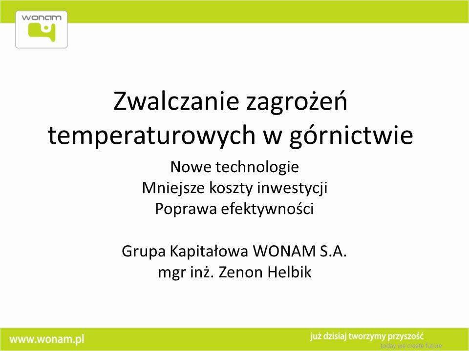 Zwalczanie zagrożeń temperaturowych w górnictwie Nowe technologie Mniejsze koszty inwestycji Poprawa efektywności Grupa Kapitałowa WONAM S.A. mgr inż.