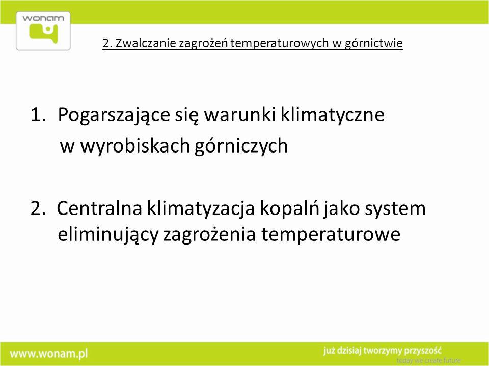 1.Pogarszające się warunki klimatyczne w wyrobiskach górniczych 2. Centralna klimatyzacja kopalń jako system eliminujący zagrożenia temperaturowe 2. Z