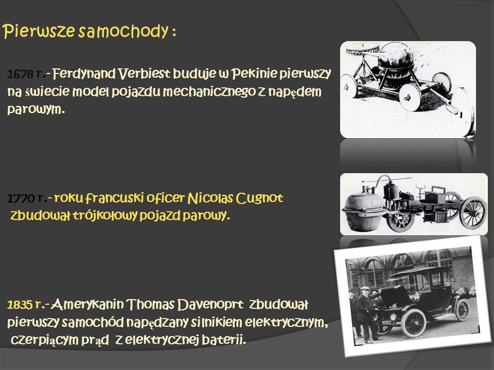 Pierwsze samochody : 1678 r.- Ferdynand Verbiest buduje w Pekinie pierwszy na ś wiecie model pojazdu mechanicznego z nap ę dem parowym. 1770 r.- roku