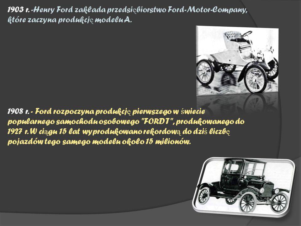 1903 r. -Henry Ford zakłada przedsi ę biorstwo Ford-Motor-Company, które zaczyna produkcj ę modelu A. 1908 r. - Ford rozpoczyna produkcj ę pierwszego