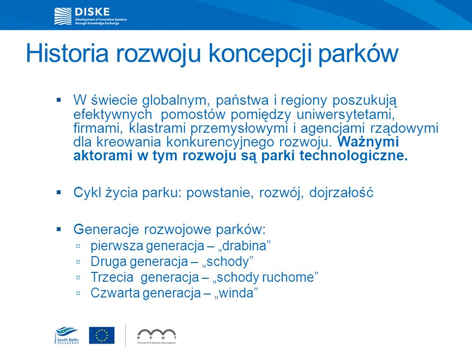 Modele działania parków w Polsce Model parku naukowo-technologicznego – powiązanego i współpracującego z uczelniami, zwłaszcza technicznymi Typy firm w parku: Firmy dojrzałe korzystające z prestiżowej lokalizacji Firmy technologiczne typu spin-off i start-up Firmy usług dla lokatorów parku Specjalistyczna infrastruktura i laboratoria usługowe Inkubator technologiczny Model parku przemysłowo-technologicznego – nastawionego na przyciąganie inwestorów oraz na współpracę z firmami, Specjalizacja specjalnych stref ekonomicznych (zagraniczni lokatorzy strategiczni – miejsca pracy)
