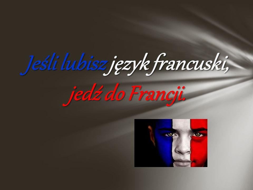 Język francuski - to balsam dla uszu Kuchnia francuska – poezja smaku Francuzi – wielokulturowi i barwni Moda – najsłynniejsza na świecie Sztuka – bog