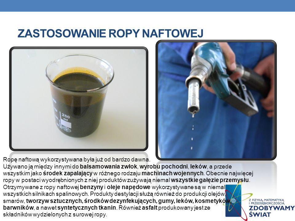 ZASTOSOWANIE ROPY NAFTOWEJ Ropę naftową wykorzystywana była już od bardzo dawna. Używano ją między innymi do balsamowania zwłok, wyrobu pochodni, lekó