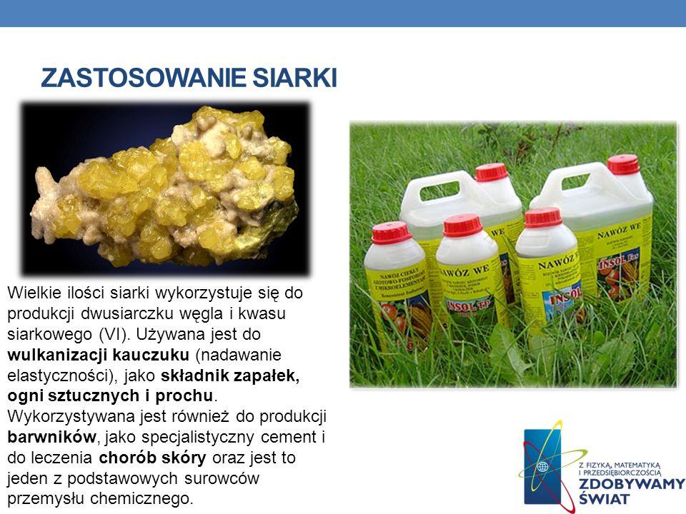 ZASTOSOWANIE SIARKI Wielkie ilości siarki wykorzystuje się do produkcji dwusiarczku węgla i kwasu siarkowego (VI). Używana jest do wulkanizacji kauczu