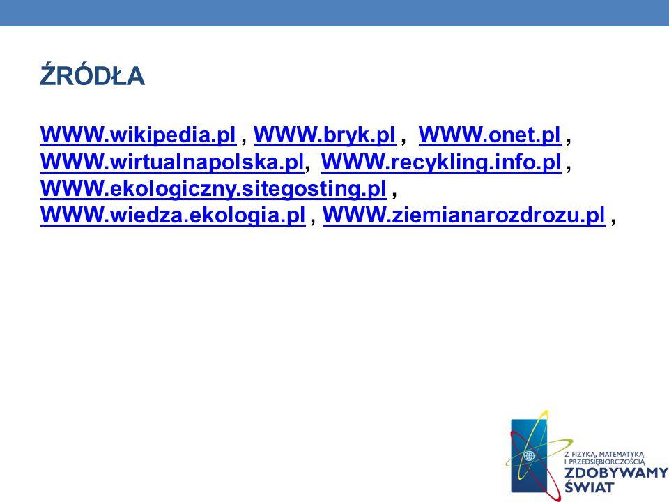 ŹRÓDŁA WWW.wikipedia.plWWW.wikipedia.pl, WWW.bryk.pl, WWW.onet.pl, WWW.wirtualnapolska.pl, WWW.recykling.info.pl, WWW.ekologiczny.sitegosting.pl, WWW.