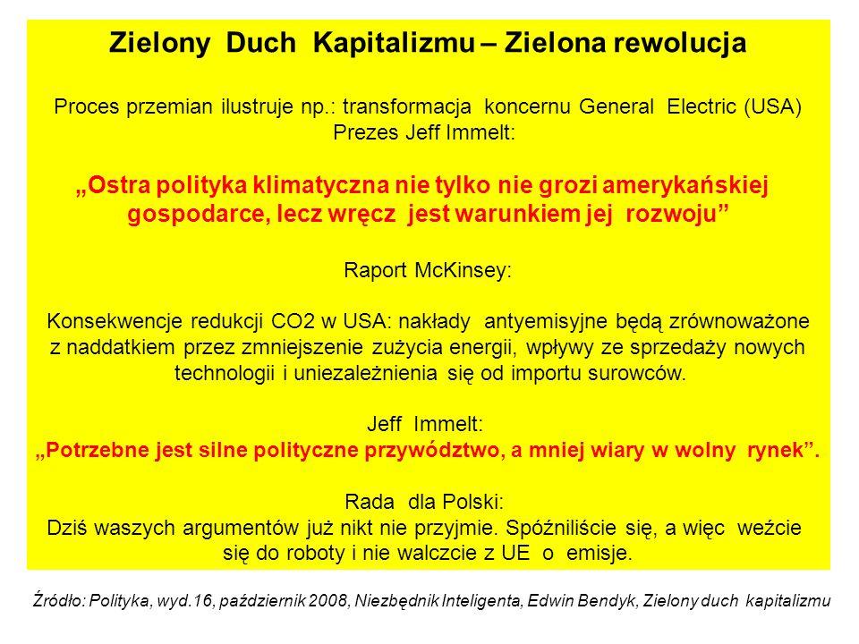 Zielony Duch Kapitalizmu – Zielona rewolucja Proces przemian ilustruje np.: transformacja koncernu General Electric (USA) Prezes Jeff Immelt: Ostra polityka klimatyczna nie tylko nie grozi amerykańskiej gospodarce, lecz wręcz jest warunkiem jej rozwoju Raport McKinsey: Konsekwencje redukcji CO2 w USA: nakłady antyemisyjne będą zrównoważone z naddatkiem przez zmniejszenie zużycia energii, wpływy ze sprzedaży nowych technologii i uniezależnienia się od importu surowców.