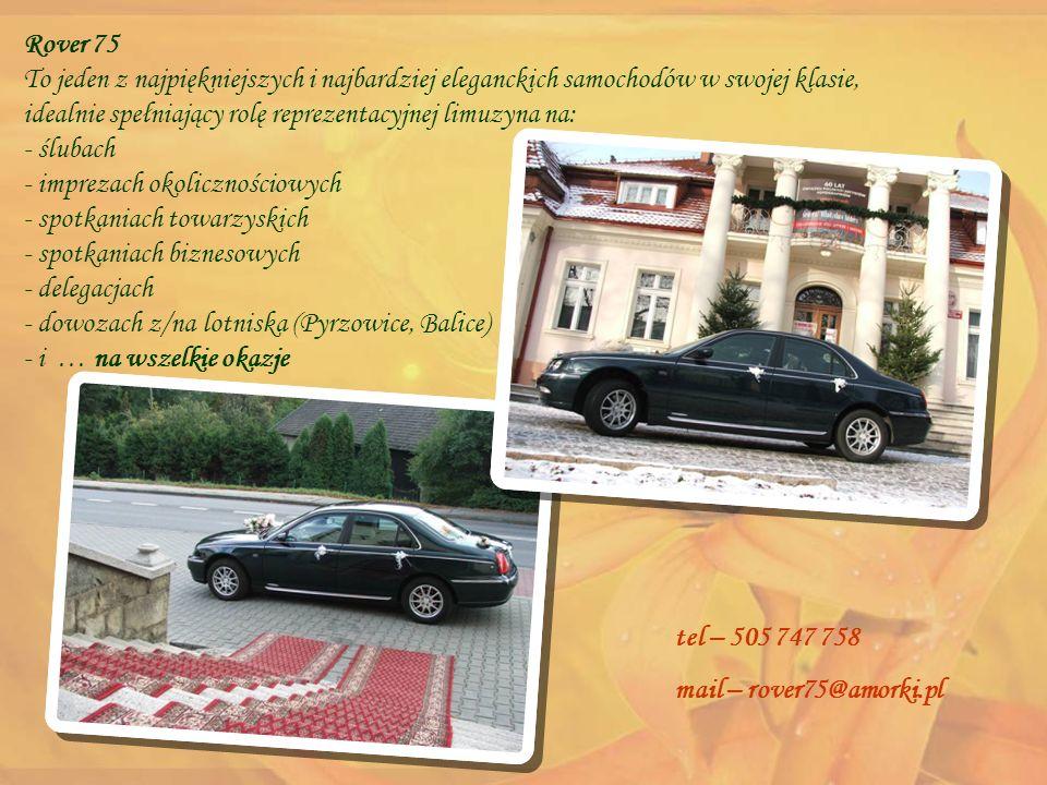 Szczegóły oferty Czasowe wynajęcie samochodu wraz z kierowcą do obsługi uroczystości ślubnych oraz innego typu wyjazdów okolicznościowych czy biznesowych na terenie województwa śląskiego i województw ościennych Wy decydujecie gdzie zobaczyć samochód - bezpłatna prezentacja samochodu w dowolnym miejscu Płacicie tylko za rzeczywisty czas wynajęcia - bezpłatny dojazd Jeździcie ile chcecie - bez minimalnego czasu wynajęcia Jedziecie dokąd chcecie - bez limitu kilometrów tel – 505 747 758 mail – rover75@amorki.pl