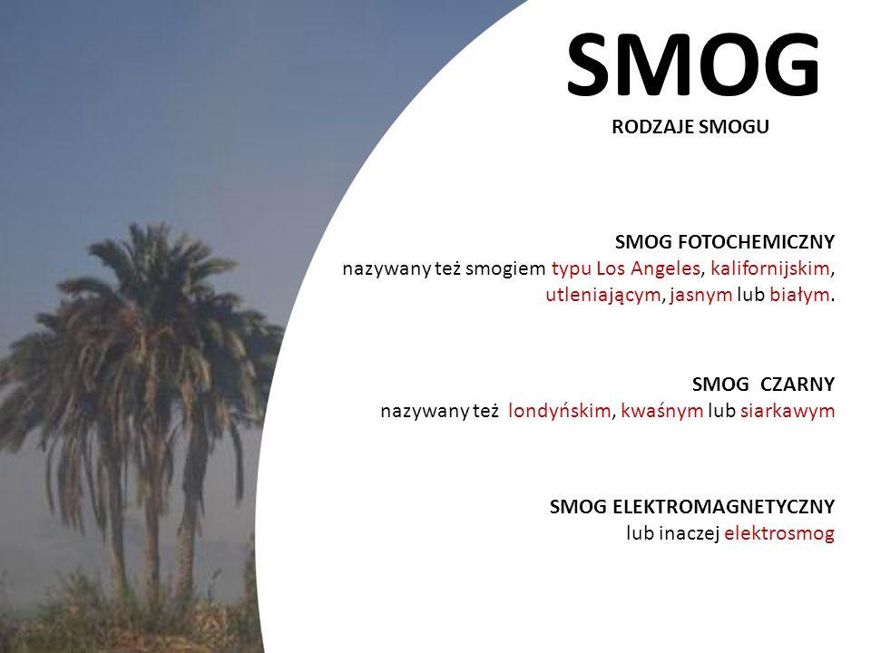 SMOG RODZAJE SMOGU SMOG FOTOCHEMICZNY nazywany też smogiem typu Los Angeles, kalifornijskim, utleniającym, jasnym lub białym. SMOG CZARNY nazywany też
