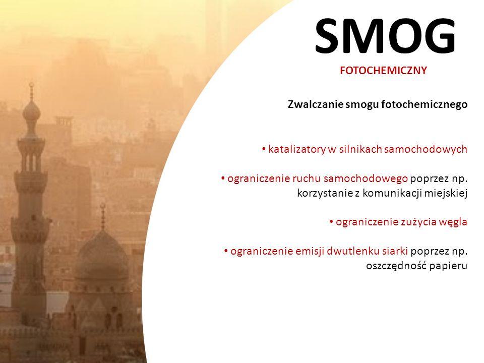 SMOG FOTOCHEMICZNY Zwalczanie smogu fotochemicznego katalizatory w silnikach samochodowych ograniczenie ruchu samochodowego poprzez np. korzystanie z