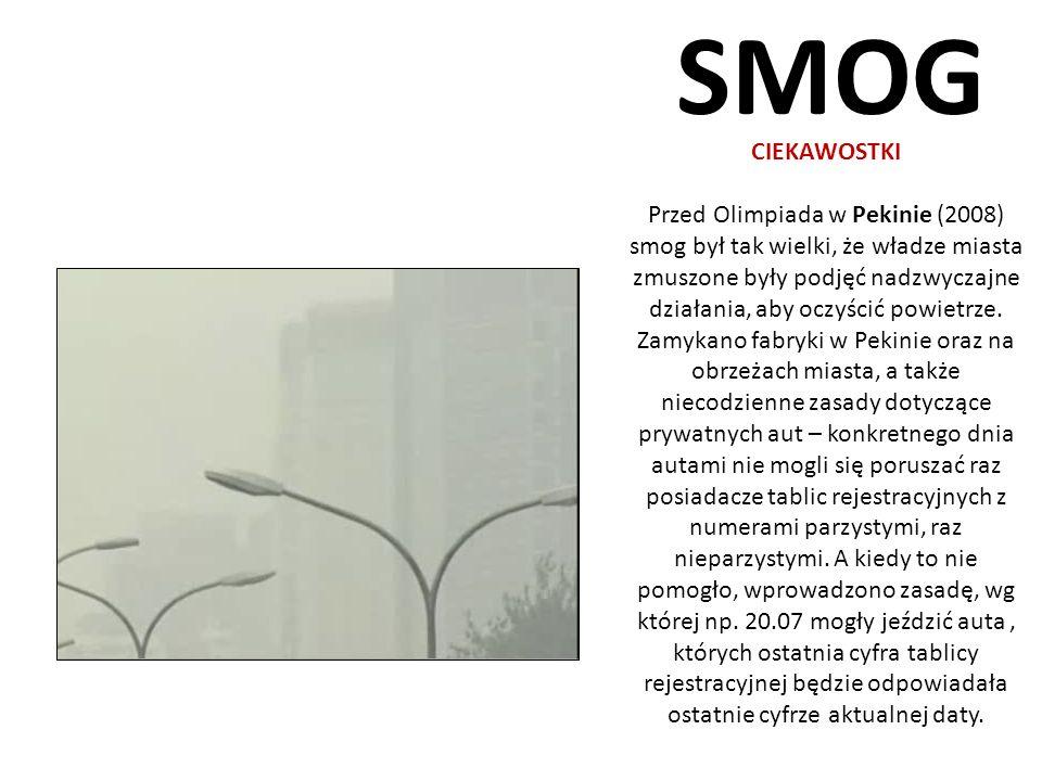 SMOG CIEKAWOSTKI Przed Olimpiada w Pekinie (2008) smog był tak wielki, że władze miasta zmuszone były podjęć nadzwyczajne działania, aby oczyścić powi