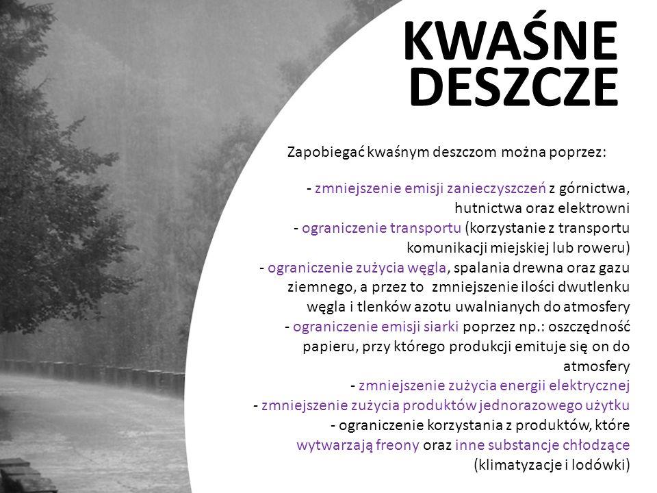 KWAŚNE DESZCZE Zapobiegać kwaśnym deszczom można poprzez: - zmniejszenie emisji zanieczyszczeń z górnictwa, hutnictwa oraz elektrowni - ograniczenie t