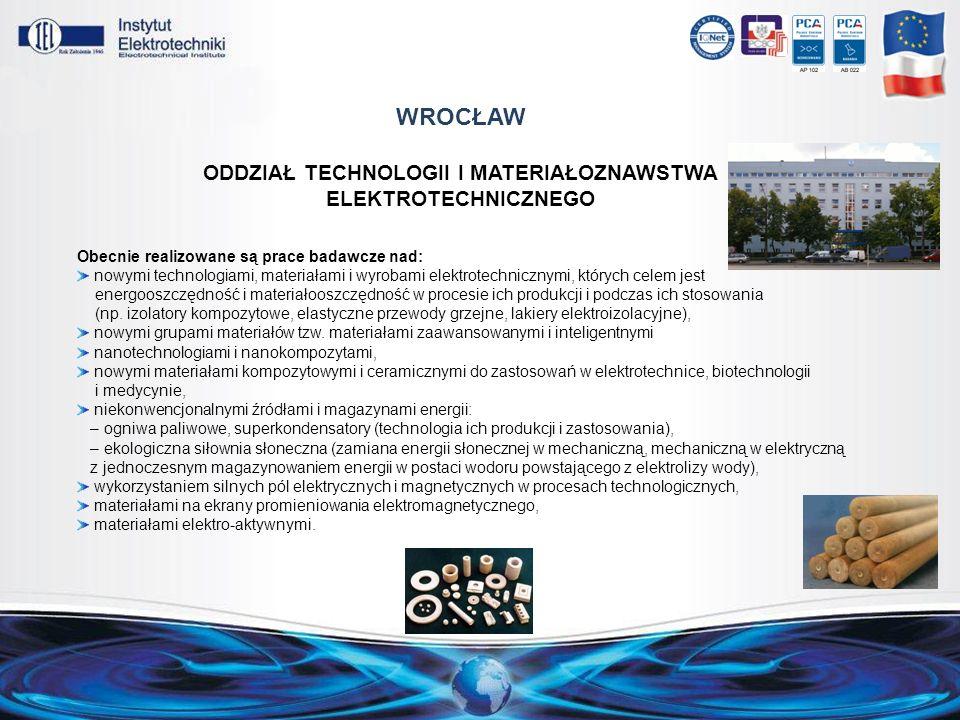 WROCŁAW ODDZIAŁ TECHNOLOGII I MATERIAŁOZNAWSTWA ELEKTROTECHNICZNEGO Obecnie realizowane są prace badawcze nad: nowymi technologiami, materiałami i wyr