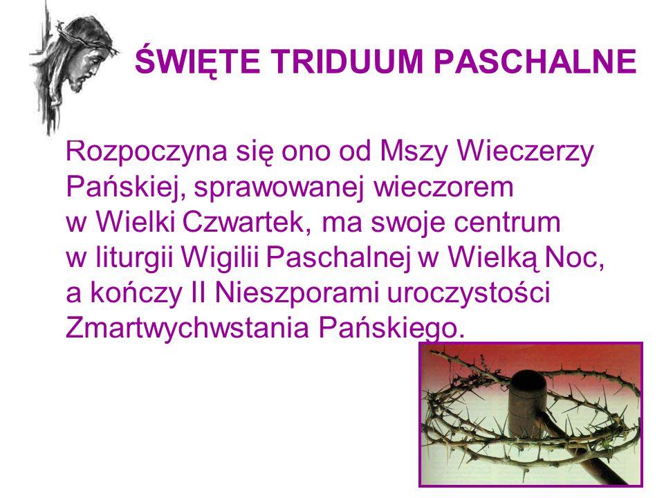 ŚWIĘTE TRIDUUM PASCHALNE Rozpoczyna się ono od Mszy Wieczerzy Pańskiej, sprawowanej wieczorem w Wielki Czwartek, ma swoje centrum w liturgii Wigilii P
