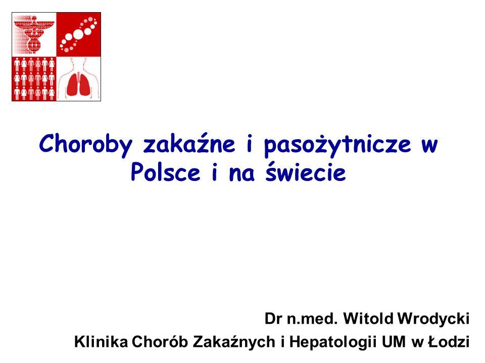 Choroby zakaźne i pasożytnicze w Polsce i na świecie Dr n.med. Witold Wrodycki Klinika Chorób Zakaźnych i Hepatologii UM w Łodzi