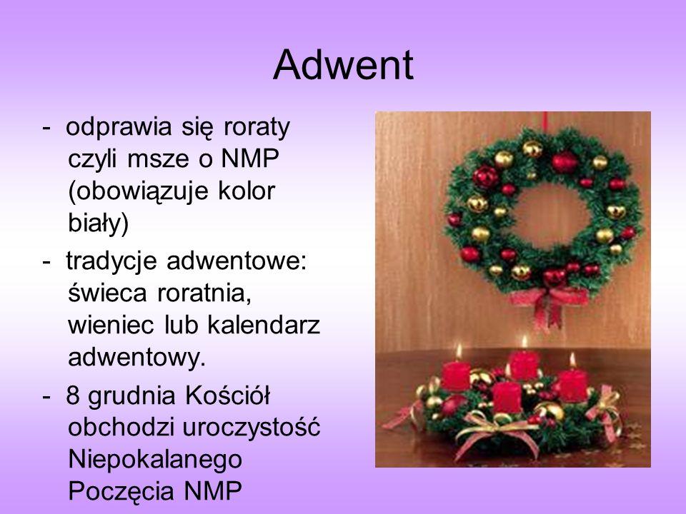 Adwent - odprawia się roraty czyli msze o NMP (obowiązuje kolor biały) - tradycje adwentowe: świeca roratnia, wieniec lub kalendarz adwentowy. - 8 gru