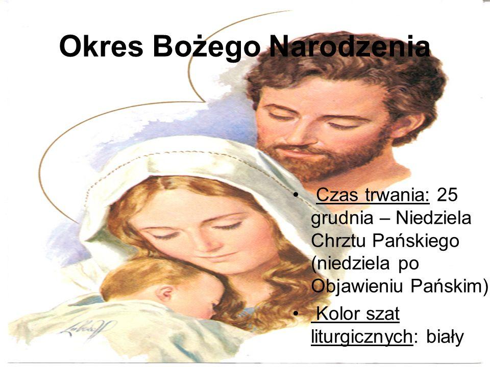 Okres Bożego Narodzenia Czas trwania: 25 grudnia – Niedziela Chrztu Pańskiego (niedziela po Objawieniu Pańskim) Kolor szat liturgicznych: biały