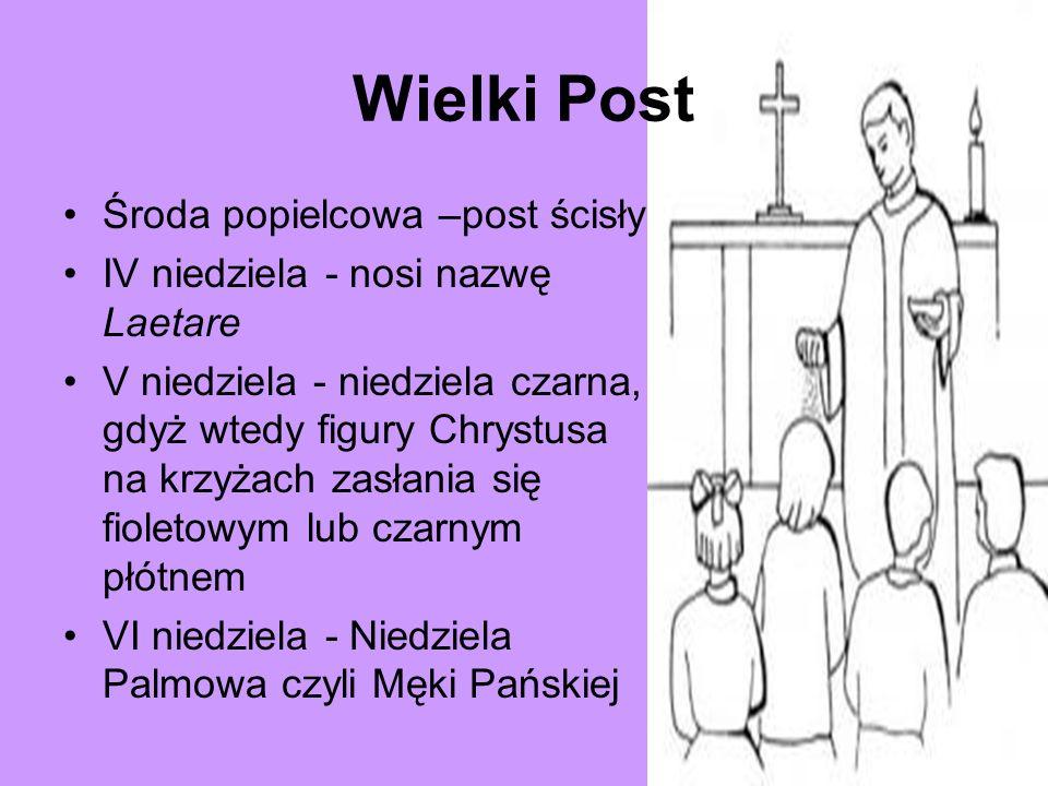 Wielki Post Środa popielcowa –post ścisły IV niedziela - nosi nazwę Laetare V niedziela - niedziela czarna, gdyż wtedy figury Chrystusa na krzyżach za