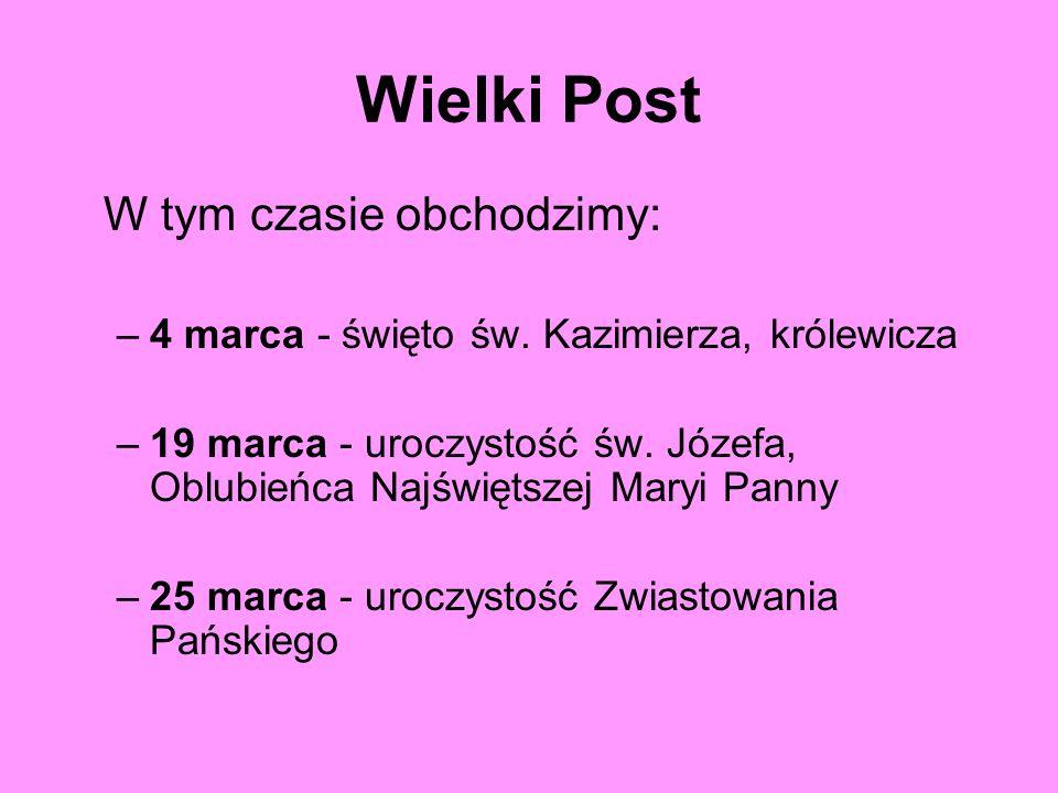 Wielki Post W tym czasie obchodzimy: –4 marca - święto św. Kazimierza, królewicza –19 marca - uroczystość św. Józefa, Oblubieńca Najświętszej Maryi Pa