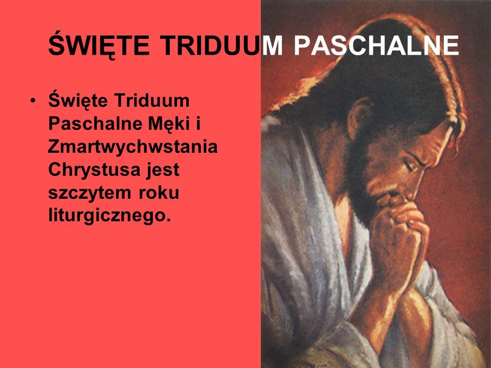 ŚWIĘTE TRIDUUM PASCHALNE Święte Triduum Paschalne Męki i Zmartwychwstania Chrystusa jest szczytem roku liturgicznego.