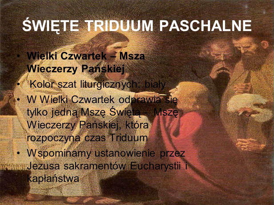 ŚWIĘTE TRIDUUM PASCHALNE Wielki Czwartek – Msza Wieczerzy Pańskiej Kolor szat liturgicznych: biały W Wielki Czwartek odprawia się tylko jedną Mszę Świ