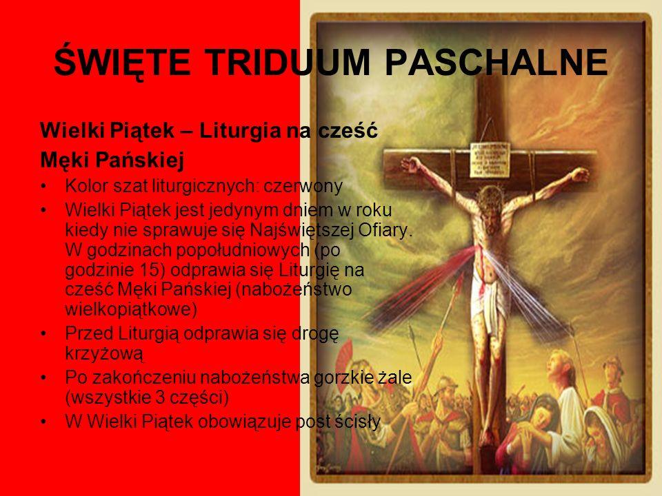 ŚWIĘTE TRIDUUM PASCHALNE Wielki Piątek – Liturgia na cześć Męki Pańskiej Kolor szat liturgicznych: czerwony Wielki Piątek jest jedynym dniem w roku ki