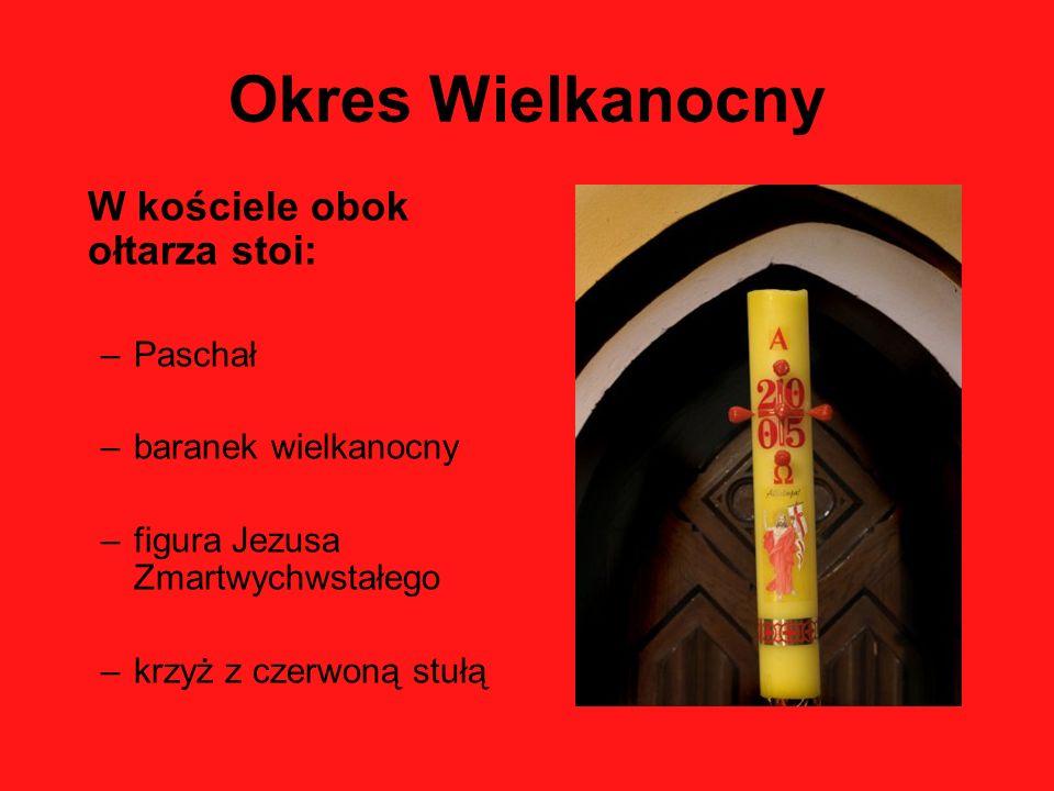 Okres Wielkanocny W kościele obok ołtarza stoi: –Paschał –baranek wielkanocny –figura Jezusa Zmartwychwstałego –krzyż z czerwoną stułą
