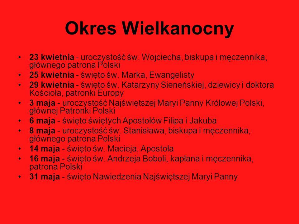 Okres Wielkanocny 23 kwietnia - uroczystość św. Wojciecha, biskupa i męczennika, głównego patrona Polski 25 kwietnia - święto św. Marka, Ewangelisty 2