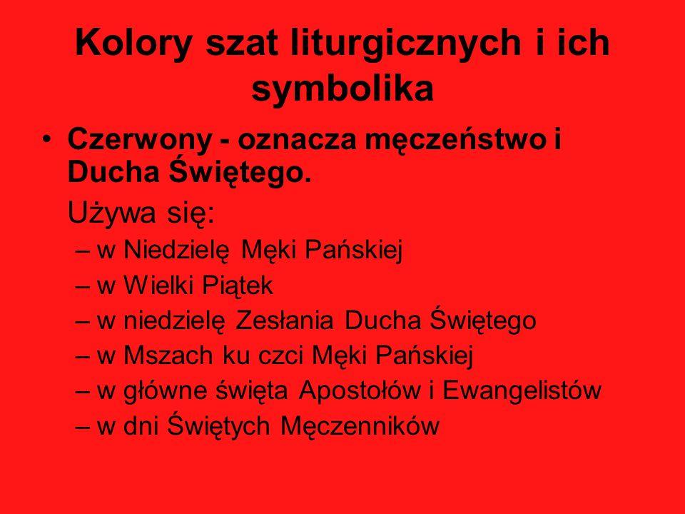 Kolory szat liturgicznych i ich symbolika Czerwony - oznacza męczeństwo i Ducha Świętego. Używa się: –w Niedzielę Męki Pańskiej –w Wielki Piątek –w ni