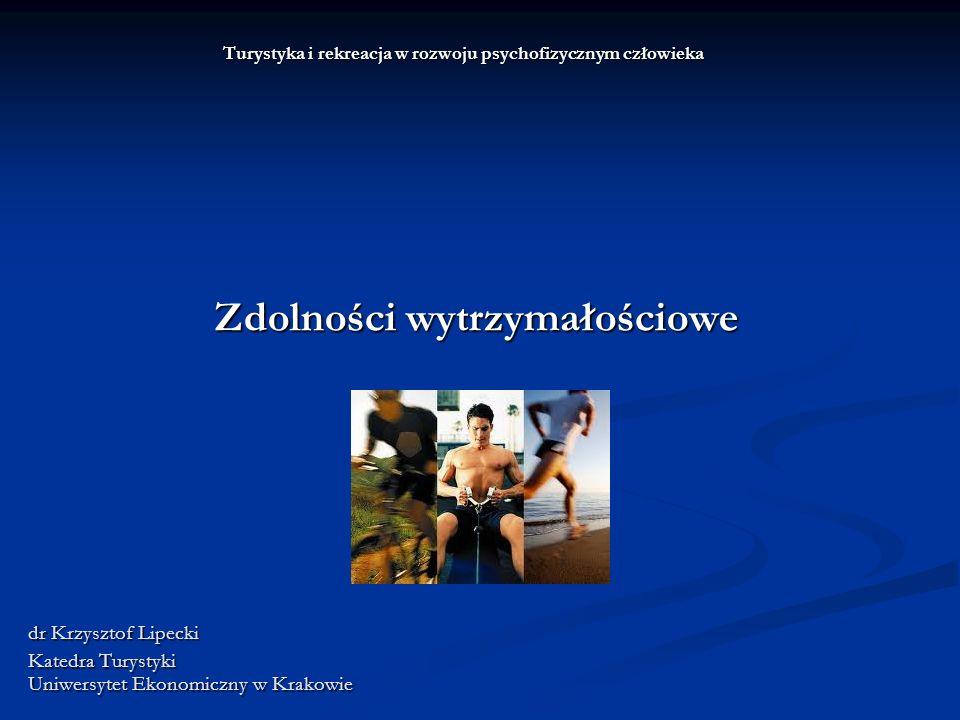 Turystyka i rekreacja w rozwoju psychofizycznym człowieka Zdolności wytrzymałościowe dr Krzysztof Lipecki Katedra Turystyki Uniwersytet Ekonomiczny w