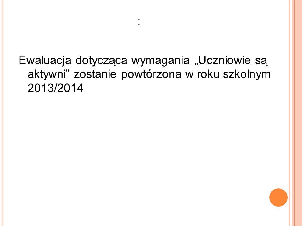 Ewaluacja dotycząca wymagania Uczniowie są aktywni zostanie powtórzona w roku szkolnym 2013/2014 :