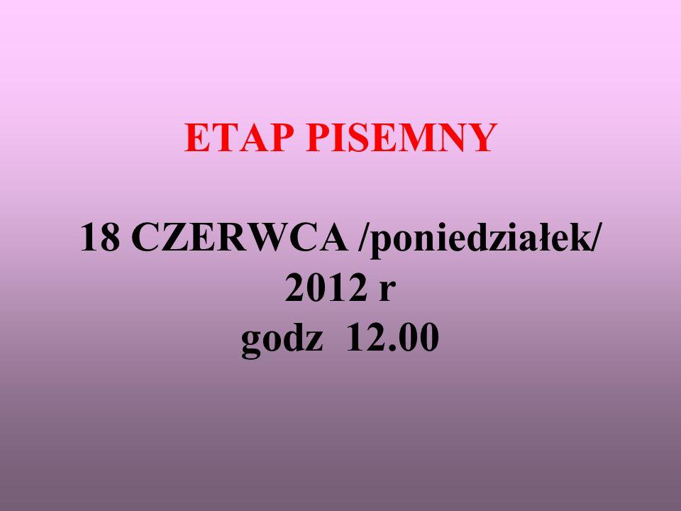ETAP PISEMNY 18 CZERWCA /poniedziałek/ 2012 r godz 12.00