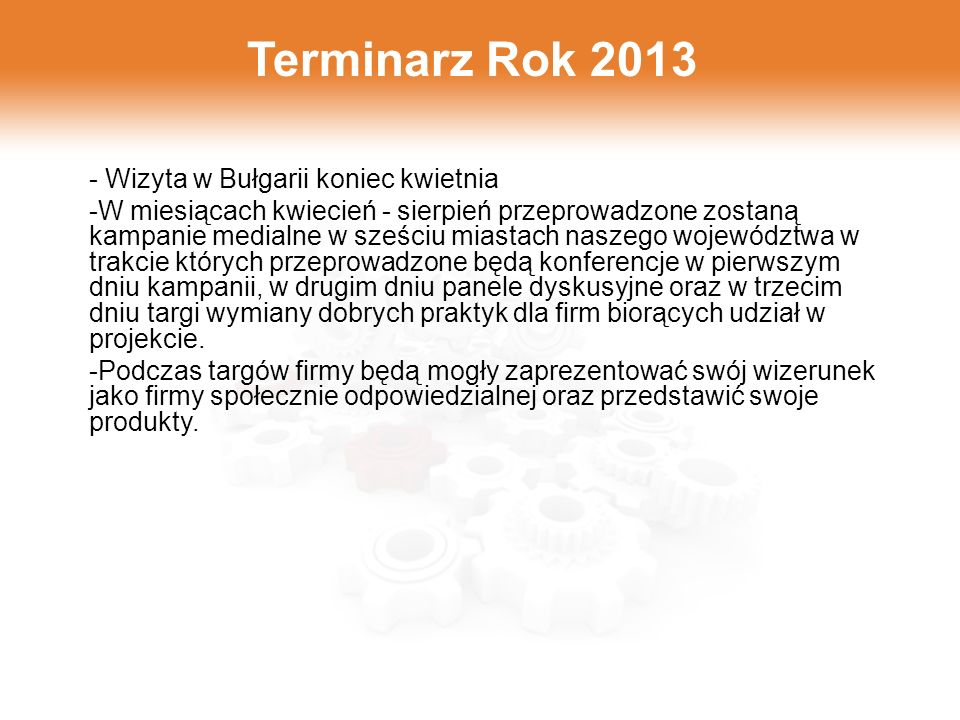 Terminarz Rok 2013 - Wizyta w Bułgarii koniec kwietnia -W miesiącach kwiecień - sierpień przeprowadzone zostaną kampanie medialne w sześciu miastach naszego województwa w trakcie których przeprowadzone będą konferencje w pierwszym dniu kampanii, w drugim dniu panele dyskusyjne oraz w trzecim dniu targi wymiany dobrych praktyk dla firm biorących udział w projekcie.