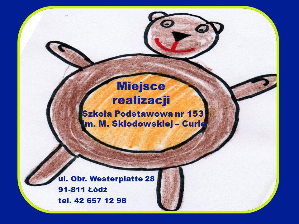 Miejsce realizacji ul. Obr. Westerplatte 28 91-811 Łódź tel. 42 657 12 98 Szkoła Podstawowa nr 153 im. M. Skłodowskiej – Curie