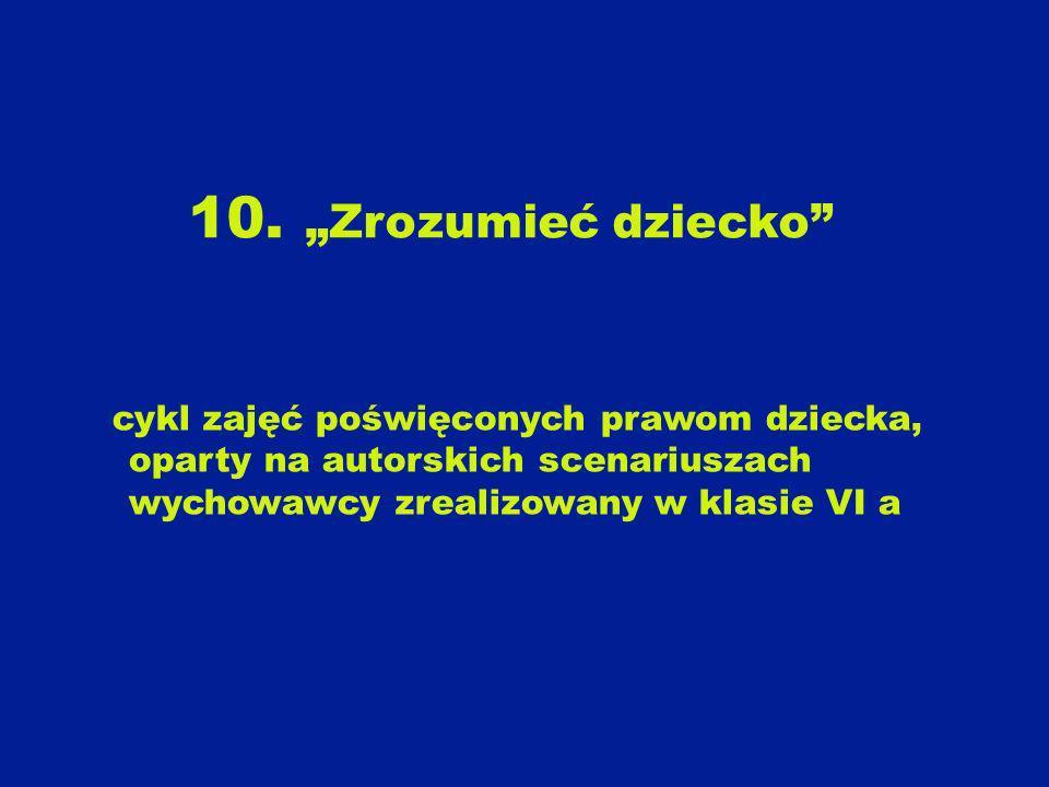 10. Zrozumieć dziecko cykl zajęć poświęconych prawom dziecka, oparty na autorskich scenariuszach wychowawcy zrealizowany w klasie VI a