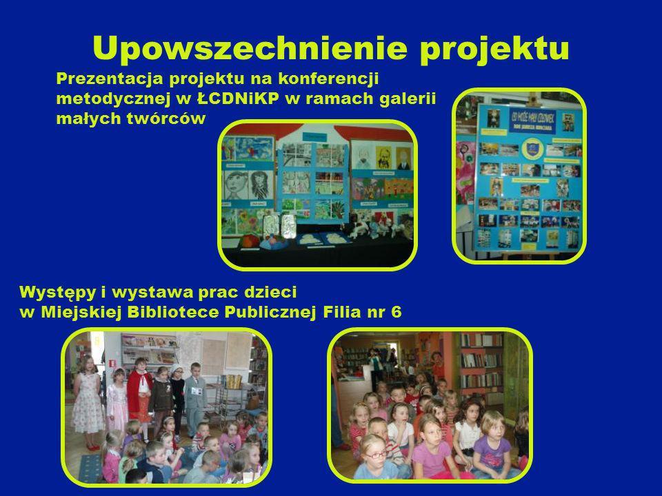 Upowszechnienie projektu Prezentacja projektu na konferencji metodycznej w ŁCDNiKP w ramach galerii małych twórców Występy i wystawa prac dzieci w Miejskiej Bibliotece Publicznej Filia nr 6