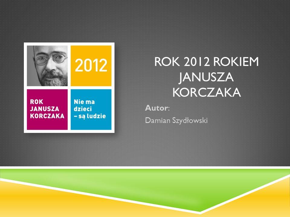 ROK 2012 ROKIEM JANUSZA KORCZAKA Autor: Damian Szydłowski