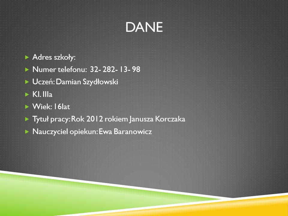 DANE Adres szkoły: Numer telefonu: 32- 282- 13- 98 Uczeń: Damian Szydłowski Kl. IIIa Wiek: 16lat Tytuł pracy: Rok 2012 rokiem Janusza Korczaka Nauczyc