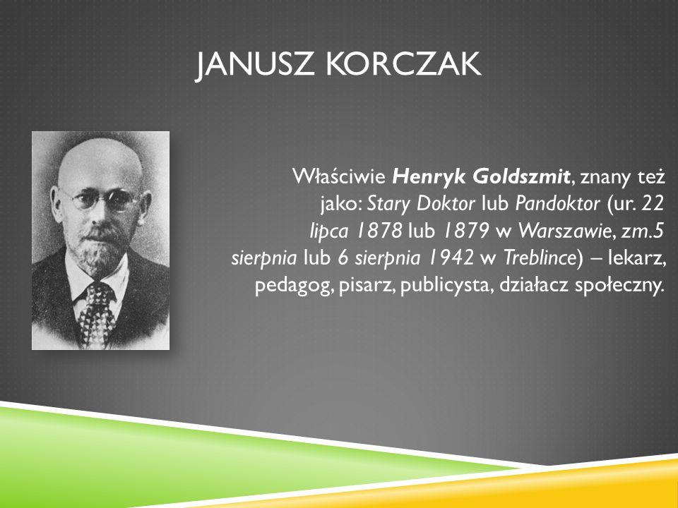 JANUSZ KORCZAK Właściwie Henryk Goldszmit, znany też jako: Stary Doktor lub Pandoktor (ur. 22 lipca 1878 lub 1879 w Warszawie, zm.5 sierpnia lub 6 sie