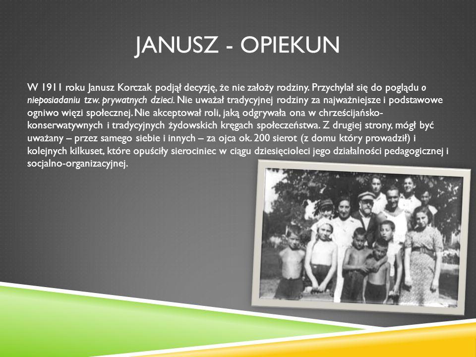 JANUSZ - OPIEKUN W 1911 roku Janusz Korczak podjął decyzję, że nie założy rodziny. Przychylał się do poglądu o nieposiadaniu tzw. prywatnych dzieci. N