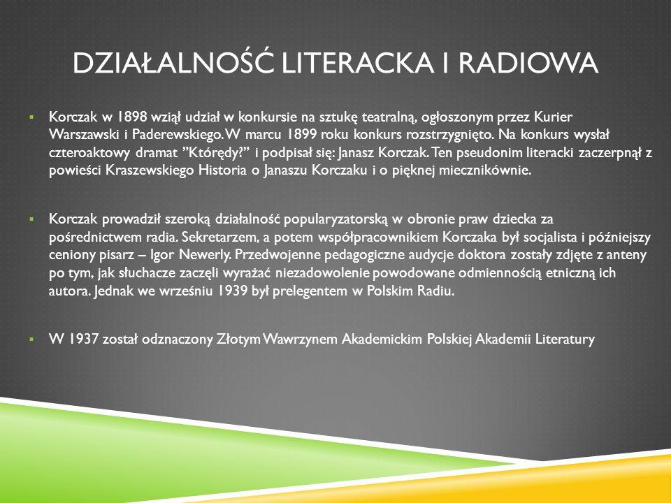 DZIAŁALNOŚĆ LITERACKA I RADIOWA Korczak w 1898 wziął udział w konkursie na sztukę teatralną, ogłoszonym przez Kurier Warszawski i Paderewskiego. W mar