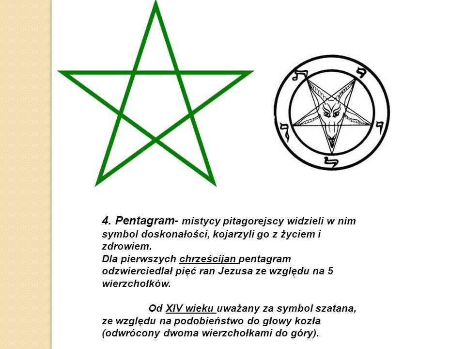 4. Pentagram- mistycy pitagorejscy widzieli w nim symbol doskonałości, kojarzyli go z życiem i zdrowiem. Dla pierwszych chrześcijan pentagram odzwierc