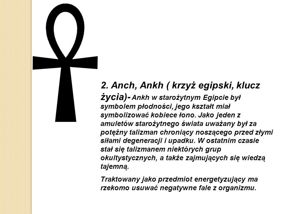 2. Anch, Ankh ( krzyż egipski, klucz życia)- Ankh w starożytnym Egipcie był symbolem płodności, jego kształt miał symbolizować kobiece łono. Jako jede