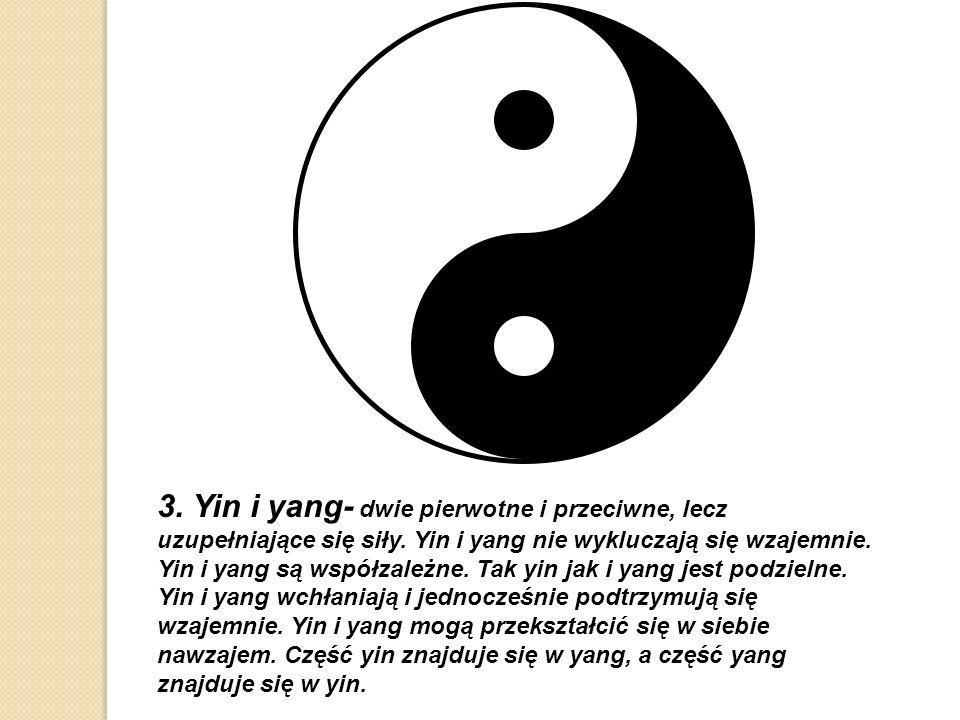 3. Yin i yang- dwie pierwotne i przeciwne, lecz uzupełniające się siły. Yin i yang nie wykluczają się wzajemnie. Yin i yang są współzależne. Tak yin j