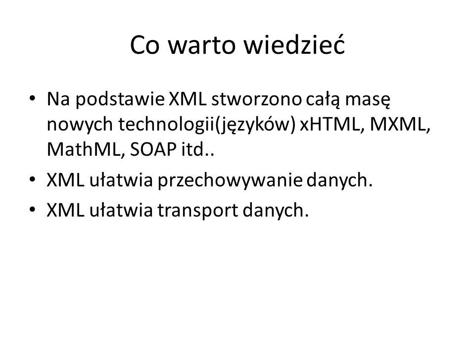 Co warto wiedzieć Na podstawie XML stworzono całą masę nowych technologii(języków) xHTML, MXML, MathML, SOAP itd..
