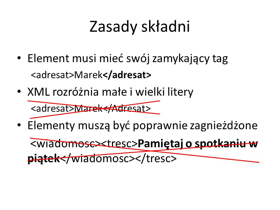 Zasady składni Element musi mieć swój zamykający tag Marek XML rozróżnia małe i wielki litery Marek Elementy muszą być poprawnie zagnieżdżone Pamiętaj o spotkaniu w piątek