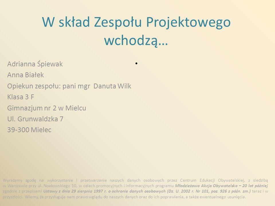 W skład Zespołu Projektowego wchodzą…. Adrianna Śpiewak Anna Białek Opiekun zespołu: pani mgr Danuta Wilk Klasa 3 F Gimnazjum nr 2 w Mielcu Ul. Grunwa
