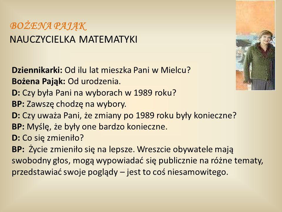 Dziennikarki: Od ilu lat mieszka Pani w Mielcu? Bożena Pająk: Od urodzenia. D: Czy była Pani na wyborach w 1989 roku? BP: Zawszę chodzę na wybory. D: