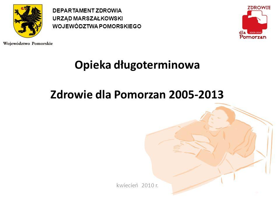 Opieka długoterminowa Zdrowie dla Pomorzan 2005-2013 kwiecień 2010 r. DEPARTAMENT ZDROWIA URZĄD MARSZAŁKOWSKI WOJEWÓDZTWA POMORSKIEGO